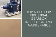 Top 6 Tips for Industrial Gearbox Inspection and Maintenance